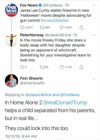 Being Alone, Finn, and Friday: 7h  Fox News@FoxNews  Jamie Lee Curtis wields firearms in new  'Halloween' movie despite advocating for  gun control fxn.ws/2A2e3yx  FOX  NEWS  2,923 t60 1,543 T  PeterNorway @classiclib3ral 1h  In the movie Freaky Friday she does a  body swap with her daughter despite  being an opponent of witchcraft.  Something for your investigative team to  look into  6  th90  1,734  Finn Sheerin  @silverbluefin  Replying to @classiclib3ral and @FoxNews  In Home Alone 2 @realDonaldTrump  helps a child separated from his parents,  but in real life..  They could look into this too  10/10/18, 9:44 AM