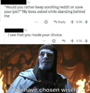 "A wise decision by GlipGlopKing28 MORE MEMES: 7h  ""Would you rather keep scrolling reddit or save  your job?"" My boss asked while standing behind  me  + 6.9k  Reply  7h  I see that you made your choice.  1 4.5k  You have chosen wisely A wise decision by GlipGlopKing28 MORE MEMES"