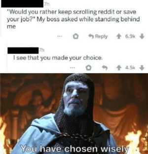 "Can we set up an automatic crossposter from r/memes to this subreddit? It's basically the same fkn thing.: 7h  ""Would you rather keep scrolling reddit or save  your job?"" My boss asked while standing behind  me  1 6.9k  Reply  7h  I see that you made your choice.  1 4.5k  You have chosen wisely Can we set up an automatic crossposter from r/memes to this subreddit? It's basically the same fkn thing."