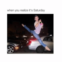 Turn Up, Ups, and Girl Memes: when you realize it's Saturday turn up