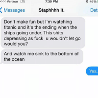 JAAAAACK: 7:39 PM  LTE  Messages  Staphhhh lt.  Don't make fun but I'm watching  titanic and it's the ending when the  ships going under. This shits  depressing as fuck u wouldn't let go  would you?  And watch me sink to the bottom of  the ocean  Det  Yes JAAAAACK