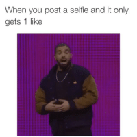 The struggle is real: When you post a selfie and it only  gets 1 like The struggle is real