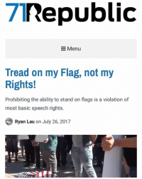 Memes, Politics, and Capitalism: 7nepublic  Menu  Tread on my Flag, not my  Rights!  Prohibiting the ability to stand on flags is a violation of  most basic speech rights.  Ryan Lau on July 26, 2017 Great article by @minarchy . Go check it out, link in bio! - 📊Partners📊 🗽 @nathangarza101 🗽 @givemeliberty_or_givemedeath 🗽 @libertarian_command 🗽 @minarchy 🗽 @radical.rightist 🗽 @minarchistisaacgage860 🗽 @together_we_rise_ 🗽 @natural.law.anarchist 🗽 @1944movement 🗽 @libertarian_cap 🗽 @anti_liberal_memes 🗽 @_capitalist 🗽 @libertarian.christian 🗽 @the_conservative_libertarian 🗽 @libertarian.exceptionalist 🗽 @ancapamerica 🗽 @geared_toward_liberty 🗽 @political13yearold 🗽 @free_market_libertarian35 - 📜tags📜 libertarian freedom politics debate liberty freedom ronpaul randpaul endthefed taxationistheft government anarchy anarchism ancap capitalism minarchy minarchist mincap LP libertarianparty republican democrat constitution 71Republic 71R