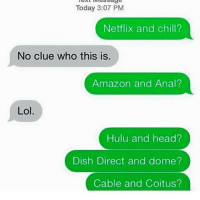 """Lmaooo n*ggas Gettin creative 😂😂😂😩😩: Netflix and chill?  No clue who this is.  Amazon and Anal?  Lol  Hulu and head?  Dish Direct and dome?  Cable and Coitus?"""" Lmaooo n*ggas Gettin creative 😂😂😂😩😩"""
