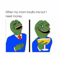 i'm so annoyed.: When my mom insults me but I  need money i'm so annoyed.