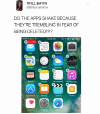 Clock, Fucking, and iTunes: 7R1LL $M17H  @BillionaireFox  DO THE APPS SHAKE BECAUSE  THEY'RE TREMBLING IN FEAR OF  BEING DELETED!?!?  ....。Home令  8:35 AM  イ  29%  15,250  hursday  Mail  Calendar Photos ℃amera  280  Maps  Clock  WeatherStocks  Wallet  Notes  Reminders iTunes Store  App StoreBooksVideos Home  Health  Settings  Safari Why does @billionairefox have so many fucking emails