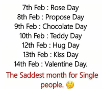 Memes, 🤖, and Proposal: 7th Feb Rose Day  8th Feb Propose Day  9th Feb Chocolate Day  10th Feb Teddy Day  12th Feb Hug Day  13th Feb Kiss Day  14th Feb Valentine Day.  The Saddest month for Single  people.