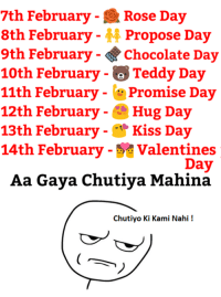 Memes, 🤖, and Valentine Day: 7th February Rose Day  8th February  M Propose Day  9th February Chocolate Day  10th February Teddy Day  11th February Promise Day  12th February  Hug Day  13th February  Kiss Day  14th February Valentines  Day  Aa Gaya Chutiya. Mahina  Chutiyo Ki Kami Nahi Agree ???