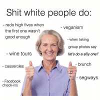 "Facebook, Funny, and Shit: Shit white people do:  redo high fives when  Veganism  the first one wasn't  good enough  when taking  group photos say  wine tours  ""let's do a silly one!'  brunch  casseroles  Segways  Facebook  check-ins Redo high fives (credit @carolynduchene)"