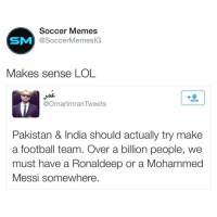 (Follow us on Twitter @ soccermemesig): Soccer Memes  SM  SoccerMemesIG  Makes sense LOL  @Omar Imran Tweets  Pakistan & India should actually try make  a football team. Over a billion people, we  must have a Ronaldeep or a Mohammed  Messi somewhere. (Follow us on Twitter @ soccermemesig)