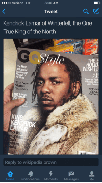 Blackpeopletwitter, Funny, and Kendrick Lamar: 8:00 AM  OO Verizon LTE  Tweet  Kendrick Lamar of Winterfell, the One  True King of the North  Pep  GELS  LIQUIDG  TRENGTH  HOLID  THE  E  HOLID  The WISH LIS  Influential  of  All Time  Pages of Fash  Watches, Sce  The New  And Ceram  Status  Symbols  SIA EP  THE LIVING  ESCAPE  OF  Still  ick nterviews  earless  enlus  Reply to wikipedia brown  Notifications  Moments  Home  Messages He don't want no winedrunk brotherfuckers sittin' in his throne again