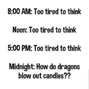 My life in a nutshell by val_the_impaler MORE MEMES: 8:00 AM: Too tired to think  Noon: Too tired to think  5:00 PM: Too tired to think  Midnight: How do dragons  blow out candles?? My life in a nutshell by val_the_impaler MORE MEMES