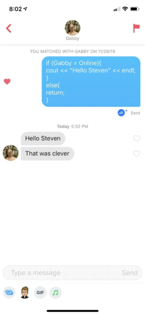 """She's a software engineer and so am I: 8:02  <  Gabby  YOU MATCHED WITH GABBY ON 11/29/19  if (Gabby = Online){  cout << """"Hello Steven"""" << endl;  }  else  return;  }  +  Sent  Today 5:32 PM  Hello Steven  That was clever  Type a message  Send  J  GIF She's a software engineer and so am I"""