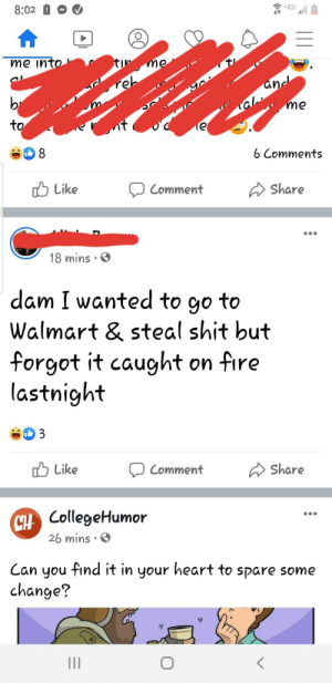 The Walmart in my town caught fire last night. This is a post seen this morning.: 8:02 0  tin me  me into  and  Teh  br  me  to  6 Comments  O Like  A Share  Comment  18 mins  dam I wanted to go to  Walmart & steal shit but  forgot it caught on fire  lastnight  O Like  A Share  Comment  CollegeHumor  26 mins · O  Can you find it in your heart to spare some  change?  II The Walmart in my town caught fire last night. This is a post seen this morning.