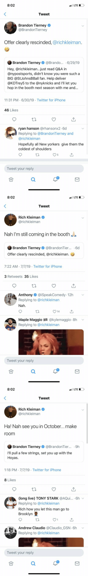 Damn the replies are a mess. This dude doesn't realize NY is gonna have ZERO love for him. Villain in the Knicks community. Not really his fault so I feel bad for him but that's how it goes https://t.co/1I2aXeFnHO: 8:02  LTE  Tweet  Brandon Tierney  @BrandonTierney  Offer clearly rescinded, @richkleiman.  Brandon Tierney @Brando... .6/29/19  Hey,@richkleiman... just read Q&A in  @nypostsports, didn't know you were such a  BIG @StJohnsBBall fan. Help deliver  @KDTrey5 to the @nyknicks and 'll let you  hop in the booth next season with me and...  11:31 PM 6/30/19 Twitter for iPhone  46 Likes  ryan hanson @rhansonx26d  Replying to @BrandonTierney and  @richkleiman  Hopefully all New yorkers give them the  coldest of shoulders  5  Tweet your reply   8:02  LTE  Tweet  Rich Kleiman  @richkleiman  Nah I'm still coming in the booth  Brandon Tierney @BrandonTier... 6d  Offer clearly rescinded, @richkleiman.  7:22 AM 7/7/19 Twitter for iPhone  3 Retweets35 Likes  Anthony @iSpeakComedy 12h  Replying to @richkleiman  Nah  14  @kylemaggio 8h  Maple Maggio  Replying to @richkleiman  Tweet your reply   8:02  LTE  Tweet  Rich Kleiman  @richkleiman  Ha! Nah see you in October...make  room  Brandon Tierney @BrandonTier... .9h  I'll pull a few strings, set you up with the  Hoyas  1:18 PM 7/7/19 Twitter for iPhone  8 Likes  (long live) TONY STARK @AQui... .6h  Replying to @richkleiman  Rich how you let this man go to  Brooklyn  1  Andrew Claudio @Claudio_GSN 6h  Replying to @richkleiman  Tweet your reply Damn the replies are a mess. This dude doesn't realize NY is gonna have ZERO love for him. Villain in the Knicks community. Not really his fault so I feel bad for him but that's how it goes https://t.co/1I2aXeFnHO