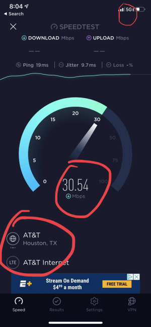 At&t, Free, and Houston: 8:04  II5GE  Search  SPEEDTEST  DOWNLOAD Mbps  UPLOAD Mbps  Jitter 9.7 ms  Ping 19 ms  Loss -%  20  15  30  50  75  30.54  100  Mbps  AT&T  Houston, TX  AT&T Internret  LTE  DX  Stream On Demand  E+  FREE TRIAL  $4 99 a month  Speed  Results  Settings  VPN  10  PP AT&T 5ge is so fast. Just think of all the possibilities