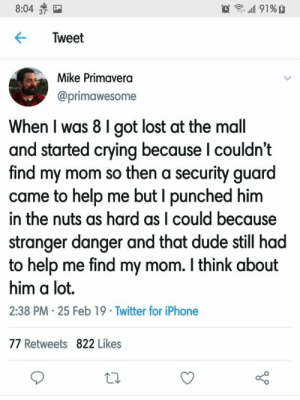 Crying, Dude, and Iphone: 8:04  Tweet  Mike Primavera  @primawesome  When I was 8 I got lost at the mall  and started crying because I couldn't  find my mom so then a security guarc  came to help me but I punched hinm  in the nuts as hard as I could because  stranger danger and that dude still had  to help me find my mom. I think about  him a lot.  2:38 PM 25 Feb 19 Twitter for iPhone  77 Retweets 822 Likes meirl