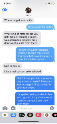 mens warehouse: 8:05 1  Nick >  Whered u get your suite  Hotels.com for suites  What kind of material did you  get? I'm just looking around, i  was at banana republic but i  dont want a suite from there  Hmmm for suites? Banana  republic doesn't rent suites  Your best bet is walking into a  hotel for the best price  Nah to buy lol  Like a real custom suite tailored  Didn't know you had money to  buy a custom suite? Suites are  just to sleep in?? Just stick to  your apartment  It's spelled suit you idiot Imfao  and I got all of my nice ones at  men's warehouse and they  tailor them  iMessage  <Pay