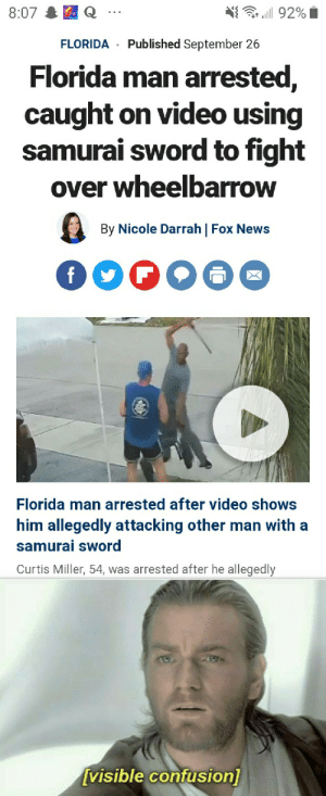 Florida man unstoppable: 8:07  ill 92%  Published September 26  FLORIDA  Florida man arrested,  caught on video using  samurai sword to fight  over wheelbarrow  By Nicole Darrah | Fox News  f  Florida man arrested after video shows  him allegedly attacking other man with a  samurai sword  Curtis Miller, 54, was arrested after he allegedly  [visible confusion) Florida man unstoppable