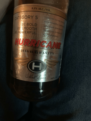 Back at it: 8.1% ALC./VOL.  CATEGORY 5 1S THE WORLDE  CATEGORY 5  MOST POWERFUL HURRICAN  BE BOLD  BE SMOOTH  BE POWERFUL  PIOERICANE HIGH GRAVITY  BENGS YOU AN EQUALLY  BOLD EXPERIENCE  HURRICANE  HIGH GRAVITY  Ma Le  40 FL.0Z  I Back at it
