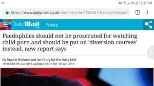 News, Daily Mail, and Mail: 8% 12:27 PM  https://www.dailymail.co.uk/news/article-7122361/Paedophiles-not-  1  EDaily Mail  News  .com  Paedophiles should not be prosecuted for watching  child porn and should be put on 'diversion courses'  instead, new report says  By Sophie Borland and lan Drury for the Daily Mail  19:26 EDT 09 Jun 2019, updated 03:07 EDT 10 Jun 2019 Stop being pedophobes you bigots REEEEEEE1!!1!1