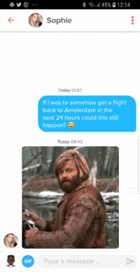 Gif, Tinder, and Amsterdam: 8 145% 12:14  Sophie  Today 01:57  If I was to somehow get a flight  back to Amsterdam in the  next 24 hours could this still  happen?  Today 09:45  GIF  Type a message A friend encouraged me to use Tinder for the first time in Amsterdam while on a weekend break. I get this the moment I arrive back in London Does anyone have a spare ticket to Amsterdam? 😂