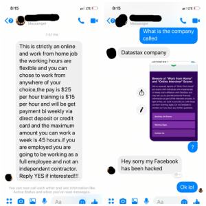 """Facebook, Lol, and Sorry: 8:15  8:15  7  7  Messenger  Messenger  What is the company  7:57 PM  called  This is strictly an online  and work from home job  the working hours are  flexible and you can  chose to work from  anywhere of your  choice,the pay is $25  per hour training is $15  per hour and will be get  payment bi weekly via  direct deposit or credit  card and the maximum  amount vou can work a  week is 45 hours.if you  are employed you are  going to be working as a  full employee and not an  independent contractor  Reply YES if interested!!!  Datastax company  ORTRSTAX  Beware of """"Work from Home""""  and """"Online Interview"""" Scams  We've received reports of """"Work From Home""""  job scams with individuals who impersonate  or falsely claim affiliation with DataStax and  may ask you to provide personal financial  information as part of the interview process. In  light of this, we want to provide you with these  common warning signs. Do not hesitate to  contact us if you have any further questions.  Spotting Job Scams  Warning Signs  Contact Us  Hey sorry my Facebook  has been hacked  Ok lol  You can now call each other and see information like  Active Status and when you've read messages.  Aa Interesting...."""