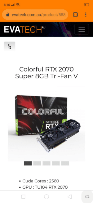 Anyone know if this card is any good? $750 AUD, $100 cheaper than the next cheapest 2070 Super.: 8:16..I  evatech.com.au/product/588  11  EVATECH  AU  Colorful RTX 2070  Super 8GB Tri-Fan V  COLORFUL  GEFORCE  RTY  RAY TRACING/ GOORE/DIRECTX 12/ANSEL  Cuda Cores 2560  GPU TU104 RTX 2070 Anyone know if this card is any good? $750 AUD, $100 cheaper than the next cheapest 2070 Super.