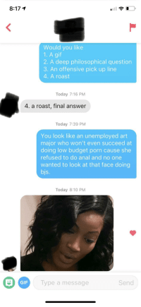 Gif, Roast, and Anal: 8:17 1  Would you like  1. A gif  2. A deep philosophical question  3. An offensive pick up line  4. A roast  Today 7:16 PM  4. a roast, final answer  Today 7:39 PM  You look like an unemployed art  major who won't even succeed at  doing low budget porn cause she  refused to do anal and no one  wanted to look at that face doing  bjs.  Today 8:10 PM  GIF  Type a message  Send