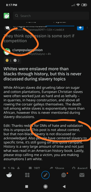 Any thing for karma: 8:17 PM  49  Q Search  '/LTagILCVVIITLCTCUUILUT  osted bytanmay0097 • 11h • i.redd.it  ney think opp ession is some sort if  competition  r/unpopularinion  asted byvVyldStalynz • 4h  Whites were enslaved more than  blacks through history, but this is never  discussed during slavery topics  While African slaves did grueling labor on sugar  and cotton plantations, European Christian slaves  were often worked just as hard and as lethally -  in quarries, in heavy construction, and above all  rowing the corsair galleys themselves. The death  toll among white slaves is exponentially more than  African, however this is never mentioned during  slavery discussions.  Edit: Thanks redd for DMs of hate and validation  this is unpopular This post is not about contest,  but that non-black lavery is not discussed or  acknowledged. Also peple have centered slavery to  specific time, it's still going on and quiteTampant.  History is a very large amount of time and not just  what was read in an American history book. Lastly,  please stop calling me a victim, you are making  assumptions I am white.  1. Ok I  Share  Award  287 Any thing for karma