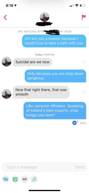 Her bio had the Irish flag: 8:18 1  ON 1/4/20  YOU MATCHED WITH  Girl are you  would love to take a bath with you  toaster because I  Today 8:08 PM  Suicidal are we now  Only because you are drop dead  gorgeous.  Now that right there, that was  smooth  Like Jameson Whiskey. Speaking  of Ireland's best exports, what  brings you here?  Sent  Type a message  Send  GIF Her bio had the Irish flag