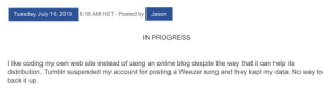 Tumblr, Blog, and Help: 8:18 AM HST-Posted by  Tuesday, July 16, 2019  Jason  IN PROGRESS  I like coding my own web site instead of using an online blog despite the way that it can help its  distribution. Tumblr suspended my account for posting a Weezer song and they kept my data. No way to  back it up. PSA