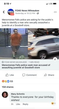 Birthday, Juvenile, and News: 8:19 1  FOX6 News Milwaukee  Yesterday at 10:22 PM  MILW  LIVE  Menomonee Falls police are asking for the public's  help to identify a man who sexually assaulted a  juvenile at a Goodwill store  FOX6 NEWS MILWAUKEE 1 MIN READ  Menomonee Falls police seek man accused of  assaulting juvenile at Goodwill store  b Like Comment  Share  53  158 shares  Mary Schmitz  Thanks to everyone for your birthday  wishes!  9h Like Reply Thanks for the birthday wishes!