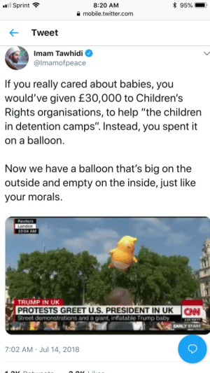 """Abc, Being Alone, and Anaconda: 8:20 AM  a mobile.twitter.com  Sprint  Tweet  Imam Tawhidi  @lmamofpeace  If you really cared about babies, you  would've given £30,000 to Children's  Rights organisations, to help """"the children  in detention camps"""". Instead, you spent it  on a balloon  Now we have a balloon that's big on the  outside and empty on the inside, just like  vour morals  Reuters  London  0.04 AM  TRUMP IN UK  PROTESTS GREET U.S. PRESIDENT IN UK N  Street demonstrations and a giant, infiatable Trump baby EAANPT  AALY START  7:02 AM Jul 14, 2018 roguestatistician:  awesomehawks:  ms-demeanor:  rightsmarts: The Imam of Peace drops a MOAB on the U.K. Trump protestors Hello rightsmarts, the latest in conservative news. I'm just reblogging this because it's gotten around to the punk side of things and sometimes it seems like anarchists forget that PR is important in political movements. The balloon cost around $3k to make and fill, the remainder of the money is going to go to take the balloon on tour. People DID donate $52,000 dollars to the Trump Baby. They also donated $21 million to  The Refugee and Immigrant Center for Education and Legal Services  (RAICES) to help the children in detention camps. The comparative cost of the balloon is about a quarter of a percent of what was donated to RAICES alone.  You know what's great about a balloon? It's ridiculous. It's got a fun, airy parade feel. You go to a protest with the Trump Baby and you see people who share your values and are equally frustrated with the world - and it's hard as hell to show a bunch of people having a fun old time with a parade float as dangerous antifa terrorists.  (Also it gets news cameras pointed at protests of Trump, and at this point we should all recognize the value of big stunts that get you free press because Trump sure as hell did.) That and it gives frustrated, burned-out activists a bit of a laugh. We've got to have levity, we've got to be able to enjoy things and have a sense of"""