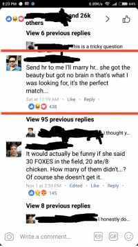 Funny, Brain, and Chicken: 8:23 PM  3  others  View 6 previous replies  his is a tricky question  Send hr to me I'll marry hr.. she got the  beauty but got no brain n that's what  was looking for, it's the perfect  match  Sat at 11:19 AM Like Reply  438  View 95 previous replies  i thoughty  1130 00-504404'29  It would actually be funny if she said  30 FOXES in the field, 20 ate/8  chicken. How many of them didn't...?  Of course she doesn't get it  Nov 1 at 2:59 PMEdited.Like. Reply  '-'  1 45  View 8 previous replies  l honestly do  Write a comment Too honest