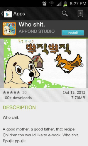 Children, Shit, and Apps: 8:27 PM  Apps  Who shit.  APPOND STUDIO  Install  누그 똥이?  ****20  Oct 13, 2012  100+ downloads  7.79MB  DESCRIPTION  Who shit.  A good mother, a good father, that recipe!  Children too would like to e-book! Who shit.  Ppujik ppujik Whoshit?
