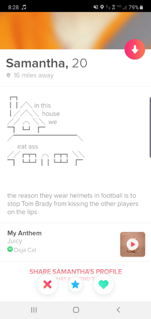 Spotted in the wild: 8:28 J  79%  Samantha, 20  © 16 miles away  in this  house  we  eat ass  the reason they wear helmets in football is to  stop Tom Brady from kissing the other players  on the lips  My Anthem  Juicy  Doja Cat  SHARE SAMANTHA'S PROFILE  HAT A  END T  II Spotted in the wild