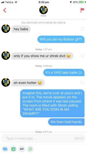 """Gif, Shrek, and Movie: 8:30 pm  1 91%  Telstra  noob  YOU MATCHED WITH NOOB ON 16/6/19.  hey babe  Will you be my Roblox gf??  Today 1:37 pm  only if you show me ur shrek dvd  Today 2:08 pm  It's a VHS tape babe ;))  oh even hotter  Imagine this, we're over at yours and I  put it in. The movie appears on the  screen from where it was last paused.  The room is filled with Shrek yelling  """"WHAT ARE YOU DOIN IN MA  SWAMP!?""""  We then hold hands  Todav 6:07 pm  Send  Type a message.  GIF Am I doing this right?"""
