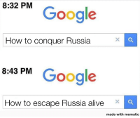 Alive, Google, and How To: 8:32 PM  Google  How to conquer Russia  8.43 PM Google  How to escape Russia alive  made with mematic Operation Barbarossa summarized (1941)