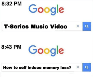 Google, Music, and How To: 8:32 PM  Google  T-Series Music Video x Q  8.43 PM Google  How to self induce memory loss?Xc Amnesia 100