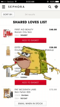 when ur girl mad and u tryna fix shit quick: 8:33 AM  100%  ooo Verizon  E SEPHORA  SORT BY:  34 results  SHARED LOVES LIST  $48.00  FIRST AID BEAUTY  Banish Oily Skin  ITEM 1804087  ADD TO BASKET  $38.00  ESTE EL  Doub  akeup  ITEM  URBA  Heav  OR: Mi  Cowboy  TEM  1550581  ADD TO BASKET  $72.00  PAT MCGRATH LABS  Skin Fetish 003  COLOR: Golden  ITEM 1831247  EMAIL WHEN IN STOCK when ur girl mad and u tryna fix shit quick