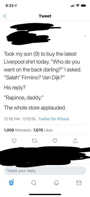 """Iphone, Twitter, and Liverpool F.C.: 8:33  Tweet  Took my son (9) to buy the latest  Liverpool shirt today. """"Who do you  want on the back darling?"""" I asked.  """"Salah"""" Firmino? Van Dijk?""""  His reply?  """"Rapinoe, daddy.""""  The whole store applauded.  12:16 PM 7/13/19 Twitter for iPhone  1,008 Retweets 7,676 Likes  Tweet your reply Of course the whole store applauded"""
