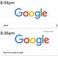 Google, Memes, and News: 8:34pm  Google  news  IG:PolarSaurusRex  8:36pm  Google  how to survive a nuke