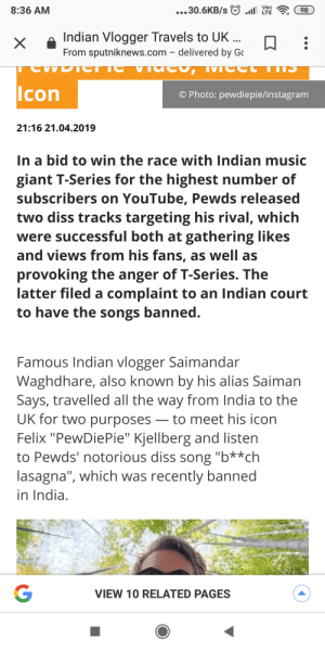 "Diss, Instagram, and Music: 8:36 AM  Indian Vlogger Travels to UK  From sputniknews.com - delivered by G  lcon  O Photo: pewdiepie/instagram  21:16 21.04.2019  In a bid to win the race with Indian music  giant T-Series for the highest number of  subscribers on YouTube, Pewds released  two diss tracks targeting his rival, which  were successful both at gathering likes  and views from his fans, as well as  provoking the anger of T-Series. The  latter filed a complaint to an Indian court  to have the songs banned  Famous Indian vlogger Saimandar  Waghdhare, also known by his alias Saiman  Says, travelled all the way from India to the  UK for two purposesto meet his icon  Felix ""PewDiePie"" Kjellberg and listen  to Pewds' notorious diss song ""b**ch  lasagna"", which was recently banned  in India  VIEW 10 RELATED PAGES PewDiePie meet Saiman"
