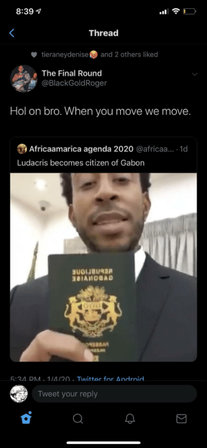 Aye immigration bring that passport back: 8:39 1  Thread  tieraneydenise  and 2 others liked  The Final Round  @BlackGoldRoger  Hol on bro. When you move we move.  O Africaamarica agenda 2020 @africaa... 1d  Ludacris becomes citizen of Gabon  BUDIJB  381AHOBAD  5:34. PM. 1/4/20 . Twitter for Android.  Tweet your reply  (• Aye immigration bring that passport back