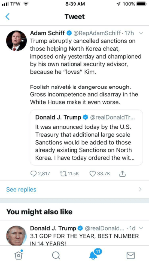 "Anaconda, North Korea, and White House: 8:39 AM  100%  Tweet  Adam Schiff @RepAdamSchiff. 17h v  Trump abruptly cancelled sanctions on  those helping North Korea cheat,  imposed only yesterday and championed  by his own national security advisor,  because he ""loves"" Kim  Foolish naiveté is dangerous enough  Gross incompetence and disarray in the  White House make it even worse.  Donald J. Trump@realDonaldTr...  It was announced today by the U.S  Treasury that additional large scale  Sanctions would be added to those  already existing Sanctions on North  Korea. I have today ordered the wit..  2,817 11.5K 33.7K  See replies  You might also like  Donald J. Trump@realDonald... 1d  3.1 GDP FOR THE YEAR, BEST NUMBER  IN 14 YEARS! ‪Hold on Schiff Tweeting about something other than the Mueller Report? Hmm Witch Hunt verified‬"