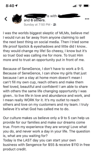 Beautiful, Girls, and God: 8:40  is with  and 6 others  Sunday at 7:50 PM  I was the worlds biggest skeptic of MLMS, believe me!  I would run as far away from anyone claiming to sell  the next best thing on social media. Then I tried some  life proof lipstick & eyeshadows and little did I know..  they would change my life! So cheesy, I know but it's  so true! God was calling me for more. To trust Him  more and to trust an opportunity put in front of me.  Because of SeneGence, I don't have to work a 9-5  Because of SeneGence, I can show my girls that just  because I am a stay at home mom doesn't mean I  can't fill my own cup, reach others and make them  feel loved, beautiful and confident! I am able to share  with others the same life changing opportunity I was  given.. to live life in love and albundance and work, and  I mean really WORK for it. It's my outlet to reach  others and love on my customers and my team. I truly  believe it's what God has called me to do.  Our culture makes us believe only a 9 to 5 can help us  provide for our families and make our dreams come  true. From my experience they are wrong! Love what  you do, and never work a day in your life. The question  is, what are you waiting for?  Today is the LAST day you can start your own  business with Sengence for $55 & receive $110 in free  product credit God is calling, he wants you to stop peddling your shit under the guise of his name.