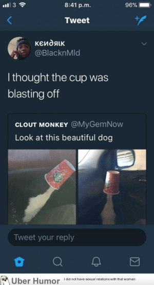 failnation:  Blasting off again: 8:41 p.m  96%-.  Tweet  @BlacknMld  l thought the cup was  blasting off  CLOUT MONKEY @MyGemNow  Look at this beautiful dog  Tweet your reply  Uber  Humor  Idid not have sexual relations with that woman. failnation:  Blasting off again