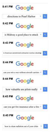 Cheating, Fire, and Google: 8:41 PM Google  directions to Pearl Harbor X  8:42 PM  Google  X  is Midway a good place to attack  43 PM Google  is American unrestricted submarine warfare cheating  8:44 PM Google  8:44 PM Google  8:45 PM Google  6:45 PM Google  can you win a war without aircraft carriers ×  ×  how valuable are pilots really  can you get fire insurance after a fire X  X  how to clean radiation out of your cities