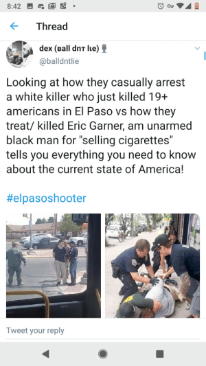 "America, Black, and White: 8:42  Thread  dex (Ball dnT lue)  @balldntlie  Looking at how they casually arrest  a white killer who just killed 19+  americans in El Paso vs how they  treat/ killed Eric Garner, am unarmed  black man for ""selling cigarettes""  tells you everything you need to know  about the current state of America!  II  II  #elpasoshooter  OO  CAFE  Tweet your reply This is America"